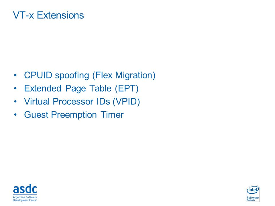 INTEL CONFIDENTIAL VT-x Extensions CPUID spoofing (Flex Migration) Extended Page Table (EPT) Virtual Processor IDs (VPID) Guest Preemption Timer