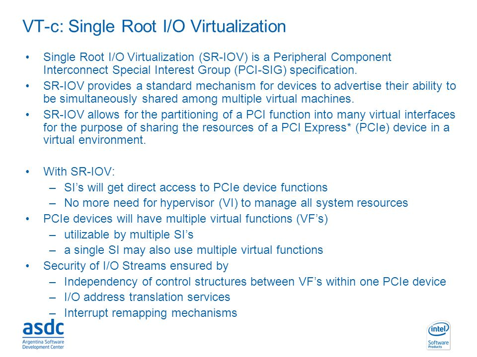 INTEL CONFIDENTIAL VT-c: Single Root I/O Virtualization Single Root I/O Virtualization (SR-IOV) is a Peripheral Component Interconnect Special Interes