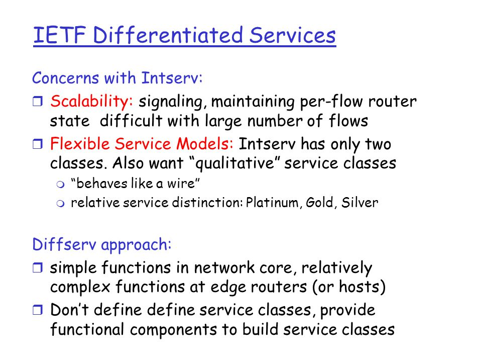IETF Differentiated Services Concerns with Intserv: r Scalability: signaling, maintaining per-flow router state difficult with large number of flows r Flexible Service Models: Intserv has only two classes.