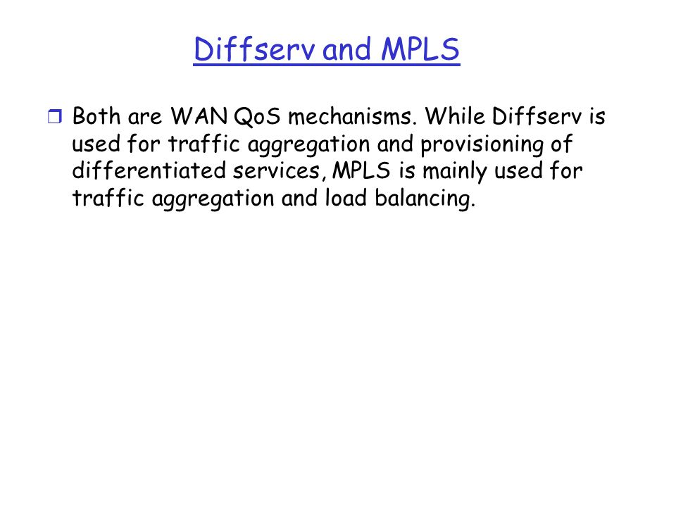 Diffserv and MPLS r Both are WAN QoS mechanisms. While Diffserv is used for traffic aggregation and provisioning of differentiated services, MPLS is m