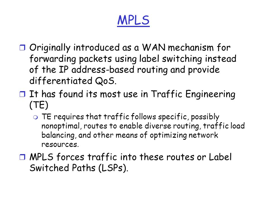 MPLS r Originally introduced as a WAN mechanism for forwarding packets using label switching instead of the IP address-based routing and provide diffe