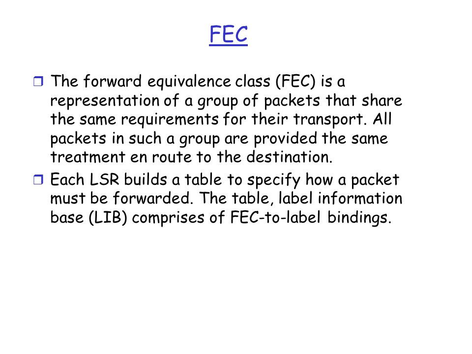 FEC r The forward equivalence class (FEC) is a representation of a group of packets that share the same requirements for their transport.