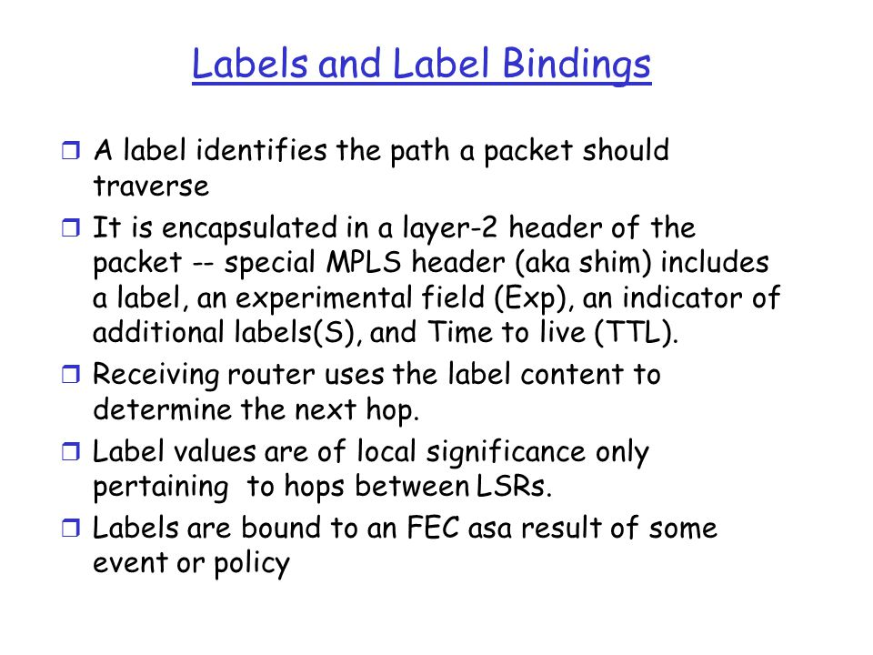 Labels and Label Bindings r A label identifies the path a packet should traverse r It is encapsulated in a layer-2 header of the packet -- special MPL
