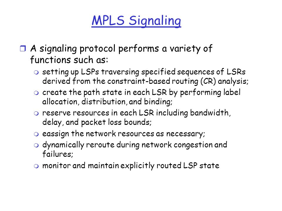 MPLS Signaling r A signaling protocol performs a variety of functions such as: m setting up LSPs traversing specified sequences of LSRs derived from the constraint-based routing (CR) analysis; m create the path state in each LSR by performing label allocation, distribution, and binding; m reserve resources in each LSR including bandwidth, delay, and packet loss bounds; m eassign the network resources as necessary; m dynamically reroute during network congestion and failures; m monitor and maintain explicitly routed LSP state