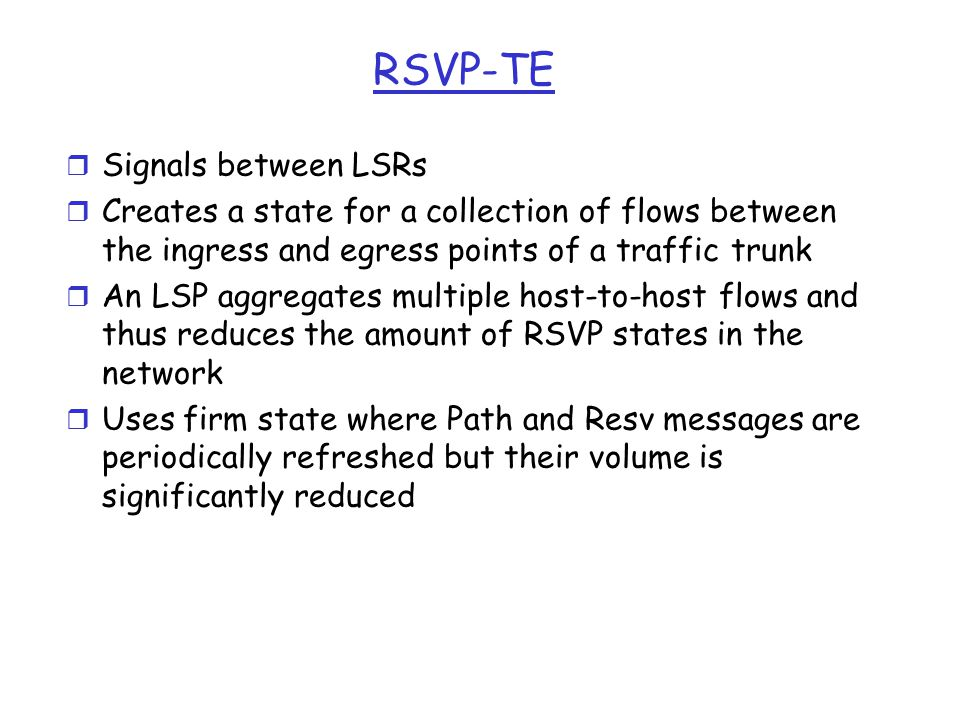 RSVP-TE r Signals between LSRs r Creates a state for a collection of flows between the ingress and egress points of a traffic trunk r An LSP aggregates multiple host-to-host flows and thus reduces the amount of RSVP states in the network r Uses firm state where Path and Resv messages are periodically refreshed but their volume is significantly reduced