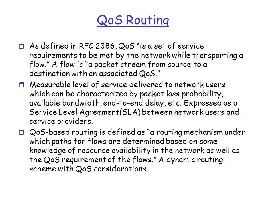 "QoS Routing r As defined in RFC 2386, QoS ""is a set of service requirements to be met by the network while transporting a flow."" A flow is ""a packet s"