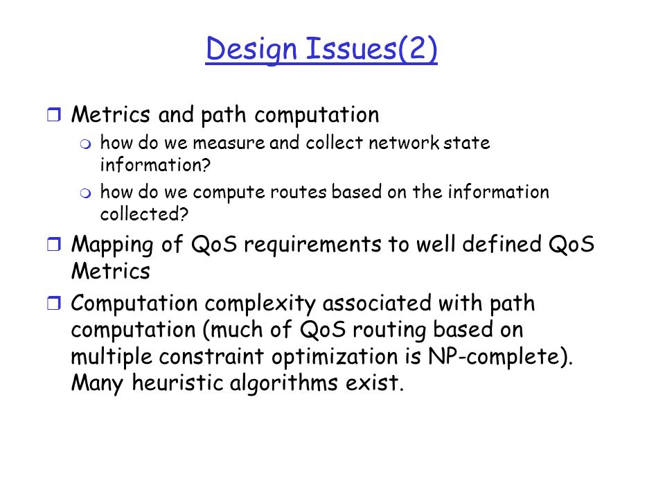 Design Issues(2) r Metrics and path computation m how do we measure and collect network state information? m how do we compute routes based on the inf
