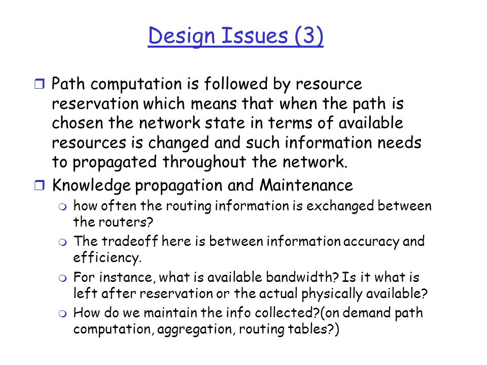 Design Issues (3) r Path computation is followed by resource reservation which means that when the path is chosen the network state in terms of available resources is changed and such information needs to propagated throughout the network.