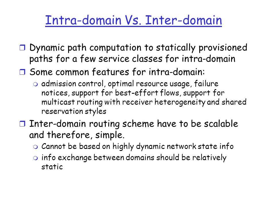 Intra-domain Vs. Inter-domain r Dynamic path computation to statically provisioned paths for a few service classes for intra-domain r Some common feat