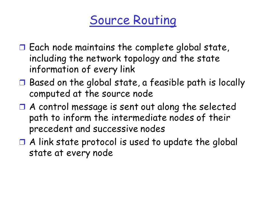 Source Routing r Each node maintains the complete global state, including the network topology and the state information of every link r Based on the