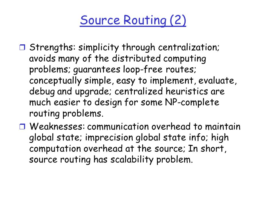 Source Routing (2) r Strengths: simplicity through centralization; avoids many of the distributed computing problems; guarantees loop-free routes; conceptually simple, easy to implement, evaluate, debug and upgrade; centralized heuristics are much easier to design for some NP-complete routing problems.