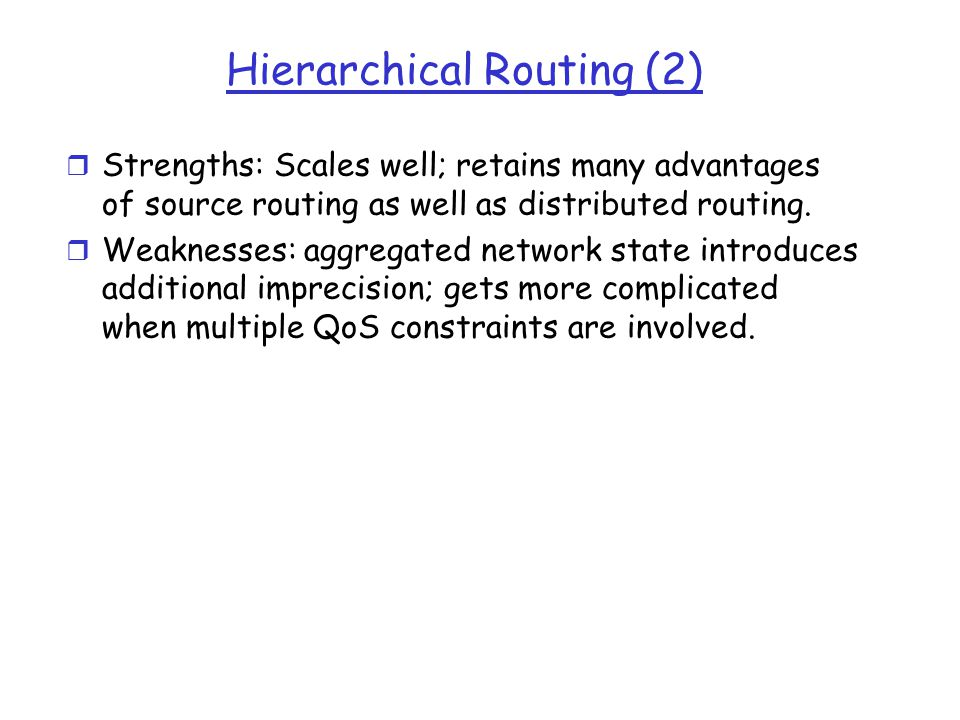 Hierarchical Routing (2) r Strengths: Scales well; retains many advantages of source routing as well as distributed routing. r Weaknesses: aggregated