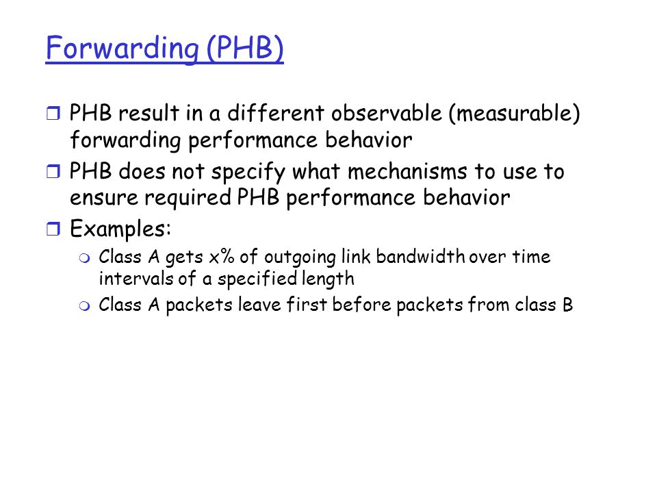Forwarding (PHB) PHBs being developed: r Expedited Forwarding: pkt departure rate of a class equals or exceeds specified rate m logical link with a minimum guaranteed rate r Assured Forwarding: 4 classes of traffic m each guaranteed minimum amount of bandwidth m each with three drop preference partitions