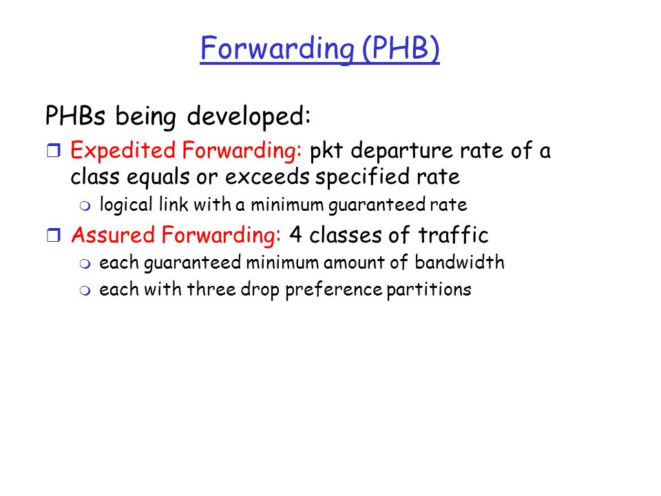 Forwarding (PHB) PHBs being developed: r Expedited Forwarding: pkt departure rate of a class equals or exceeds specified rate m logical link with a mi