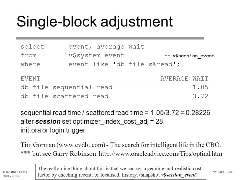 © Jonathan Lewis 2001 - 2003 NoCOUG 2003 Single-block adjustment selectevent, average_wait fromv$system_event -- v$session_event whereevent like db file s%read ; EVENT AVERAGE_WAIT db file sequential read 1.05 db file scattered read 3.72 sequential read time / scattered read time = 1.05/3.72 = 0.28226 alter session set optimizer_index_cost_adj = 28; init.ora or login trigger Tim Gorman (www.evdbt.com) - The search for intelligent life in the CBO.