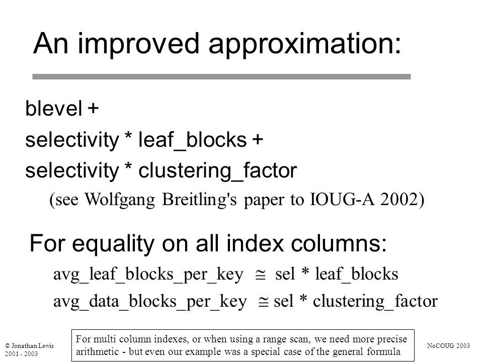 © Jonathan Lewis 2001 - 2003 NoCOUG 2003 An improved approximation: blevel + selectivity * leaf_blocks + selectivity * clustering_factor (see Wolfgang Breitling s paper to IOUG-A 2002) For equality on all index columns: avg_leaf_blocks_per_key  sel * leaf_blocks avg_data_blocks_per_key  sel * clustering_factor For multi column indexes, or when using a range scan, we need more precise arithmetic - but even our example was a special case of the general formula