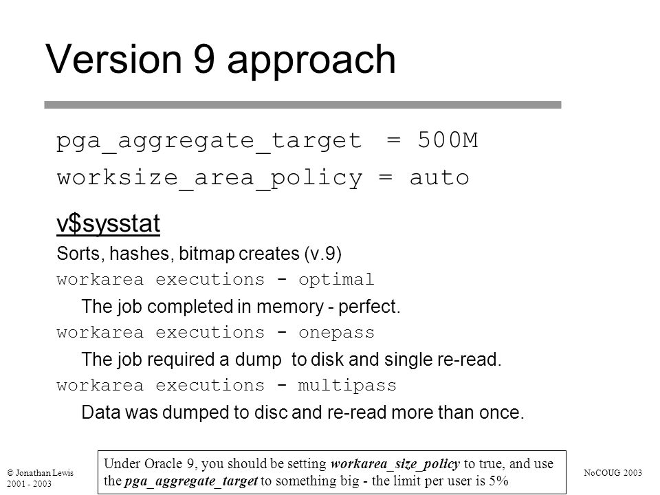 © Jonathan Lewis 2001 - 2003 NoCOUG 2003 Version 9 approach v$sysstat Sorts, hashes, bitmap creates (v.9) workarea executions - optimal The job completed in memory - perfect.