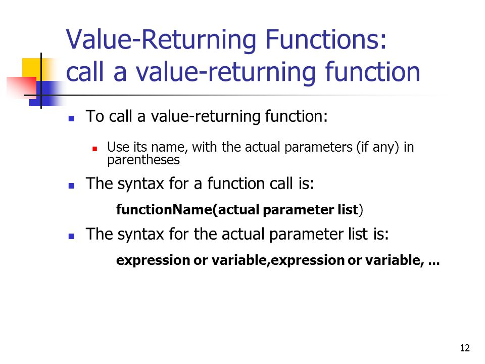 12 Value-Returning Functions: call a value-returning function To call a value-returning function: Use its name, with the actual parameters (if any) in parentheses The syntax for a function call is: functionName(actual parameter list) The syntax for the actual parameter list is: expression or variable,expression or variable,...