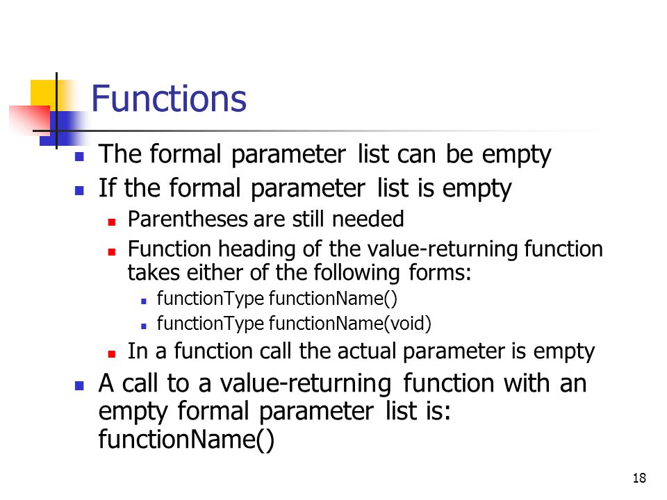 18 Functions The formal parameter list can be empty If the formal parameter list is empty Parentheses are still needed Function heading of the value-returning function takes either of the following forms: functionType functionName() functionType functionName(void) In a function call the actual parameter is empty A call to a value-returning function with an empty formal parameter list is: functionName()