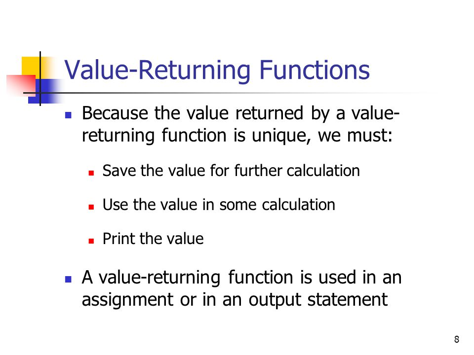 8 Value-Returning Functions Because the value returned by a value- returning function is unique, we must: Save the value for further calculation Use the value in some calculation Print the value A value-returning function is used in an assignment or in an output statement