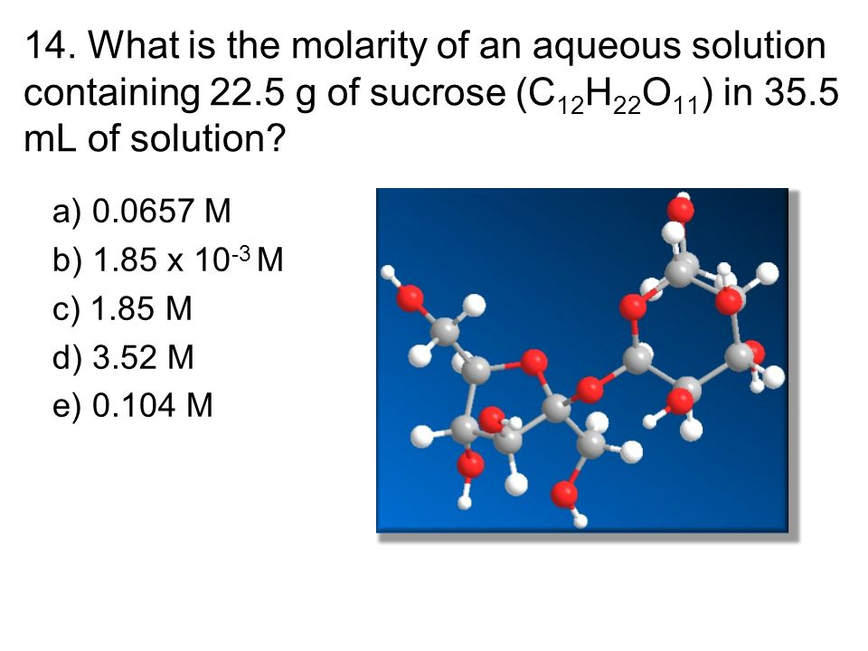 14. What is the molarity of an aqueous solution containing 22.5 g of sucrose (C 12 H 22 O 11 ) in 35.5 mL of solution? a) 0.0657 M b) 1.85 x 10 -3 M c