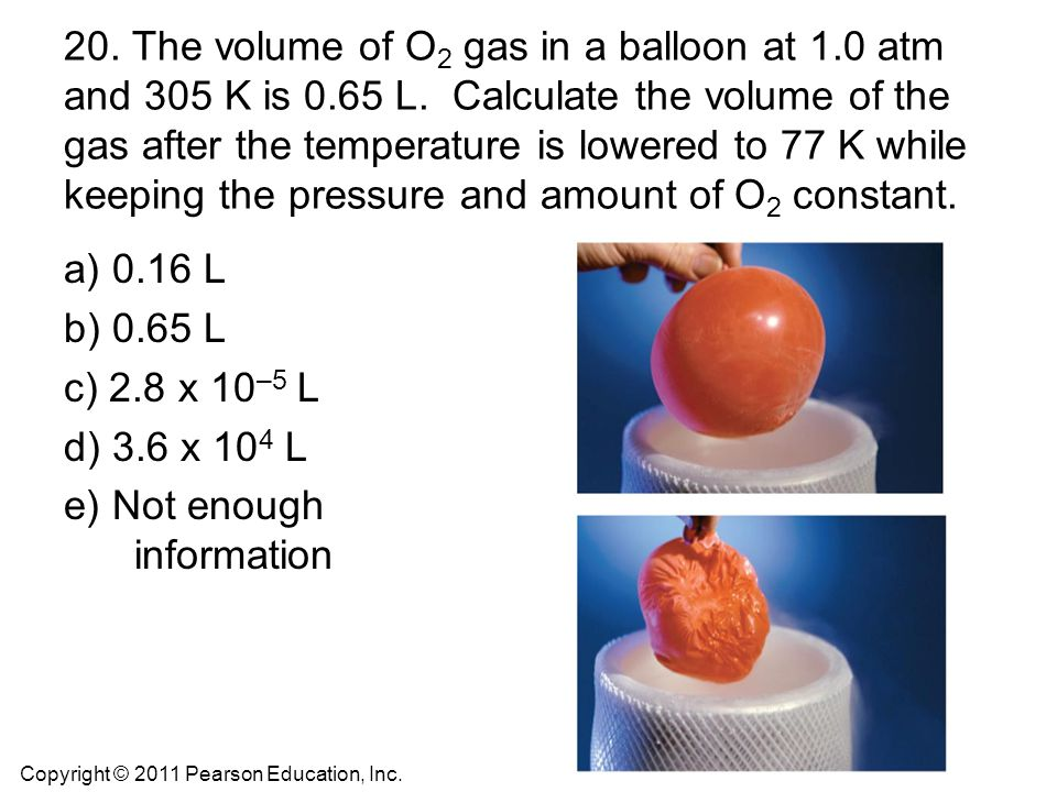 20. The volume of O 2 gas in a balloon at 1.0 atm and 305 K is 0.65 L. Calculate the volume of the gas after the temperature is lowered to 77 K while
