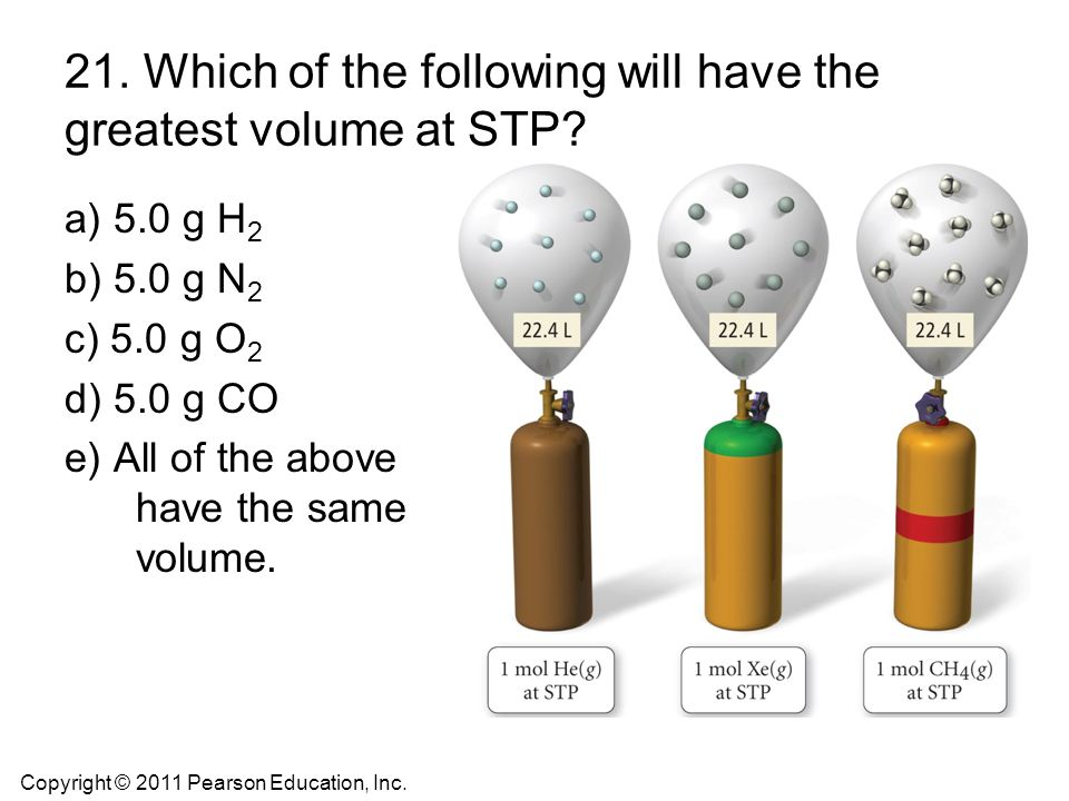 21. Which of the following will have the greatest volume at STP? a) 5.0 g H 2 b) 5.0 g N 2 c) 5.0 g O 2 d) 5.0 g CO e) All of the above have the same