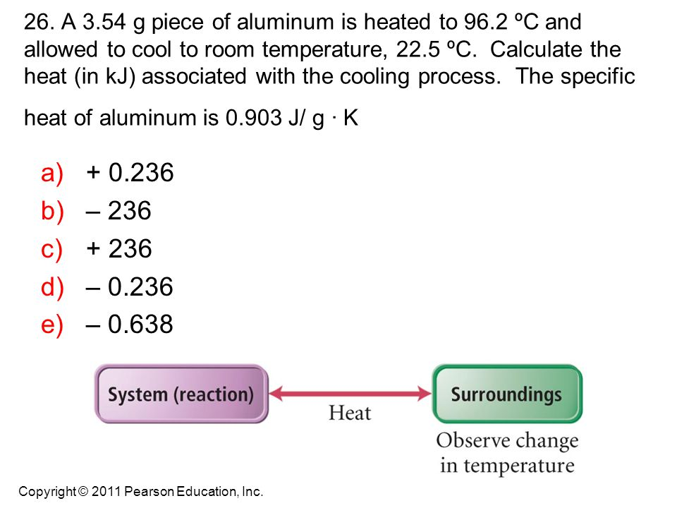 26. A 3.54 g piece of aluminum is heated to 96.2 ºC and allowed to cool to room temperature, 22.5 ºC. Calculate the heat (in kJ) associated with the c
