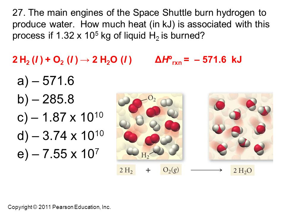 27. The main engines of the Space Shuttle burn hydrogen to produce water. How much heat (in kJ) is associated with this process if 1.32 x 10 5 kg of l