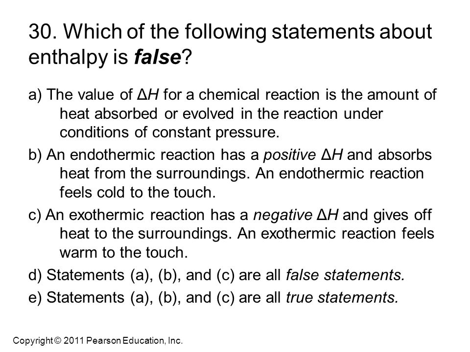 30. Which of the following statements about enthalpy is false? a) The value of ΔH for a chemical reaction is the amount of heat absorbed or evolved in