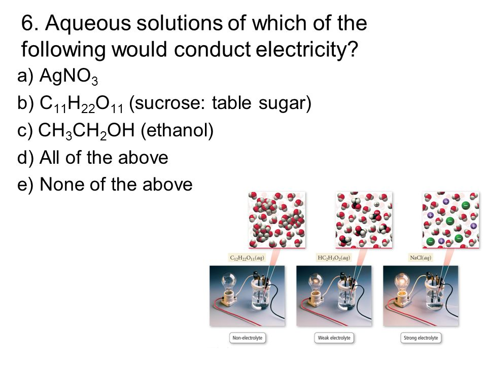 6. Aqueous solutions of which of the following would conduct electricity? a) AgNO 3 b) C 11 H 22 O 11 (sucrose: table sugar) c) CH 3 CH 2 OH (ethanol)