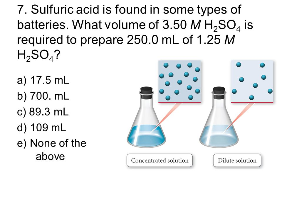 7. Sulfuric acid is found in some types of batteries. What volume of 3.50 M H 2 SO 4 is required to prepare 250.0 mL of 1.25 M H 2 SO 4 ? a) 17.5 mL b