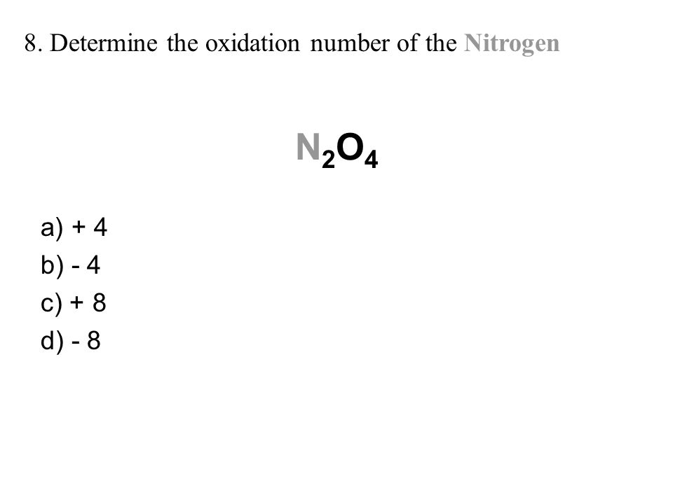 N2O4N2O4 a) + 4 b) - 4 c) + 8 d) - 8 8. Determine the oxidation number of the Nitrogen