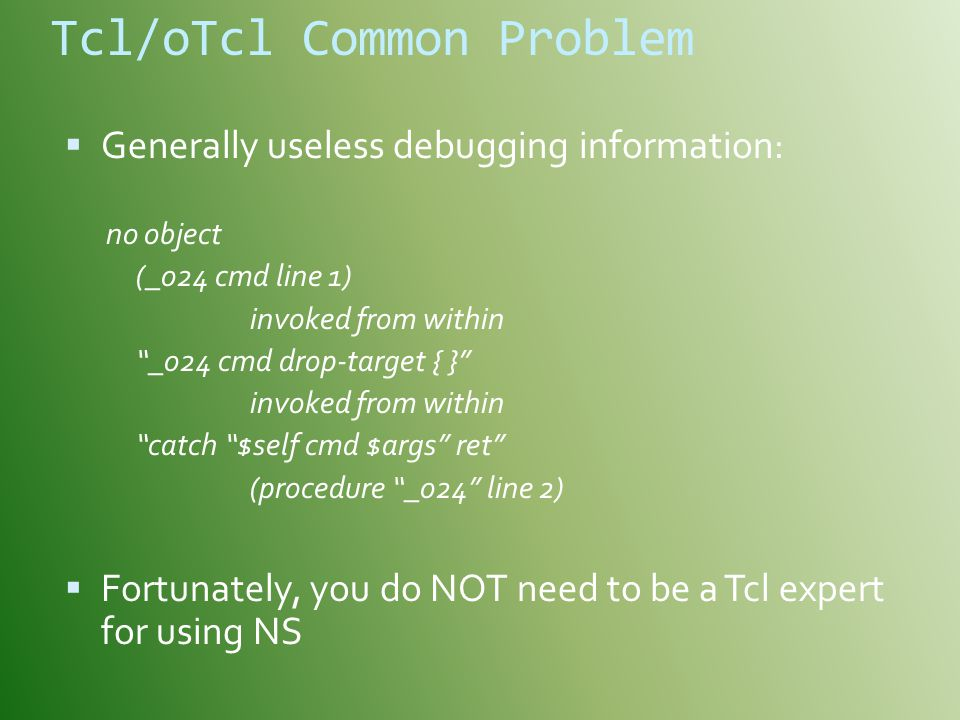 Tcl/oTcl Common Problem  Generally useless debugging information: no object (_o24 cmd line 1) invoked from within _o24 cmd drop-target { } invoked from within catch $self cmd $args ret (procedure _o24 line 2)  Fortunately, you do NOT need to be a Tcl expert for using NS