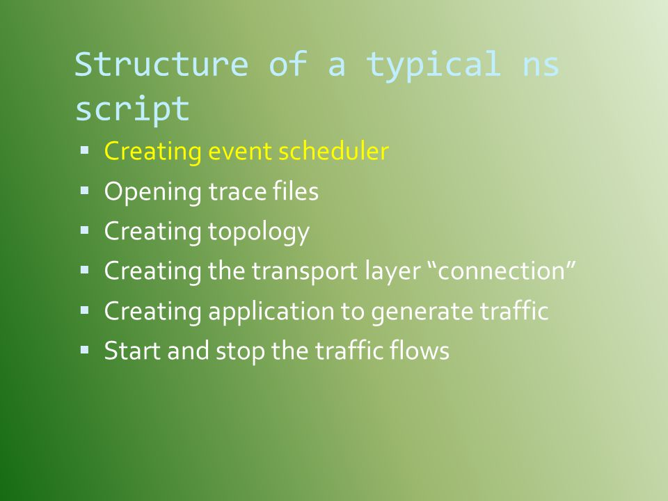 Structure of a typical ns script  Creating event scheduler  Opening trace files  Creating topology  Creating the transport layer connection  Creating application to generate traffic  Start and stop the traffic flows