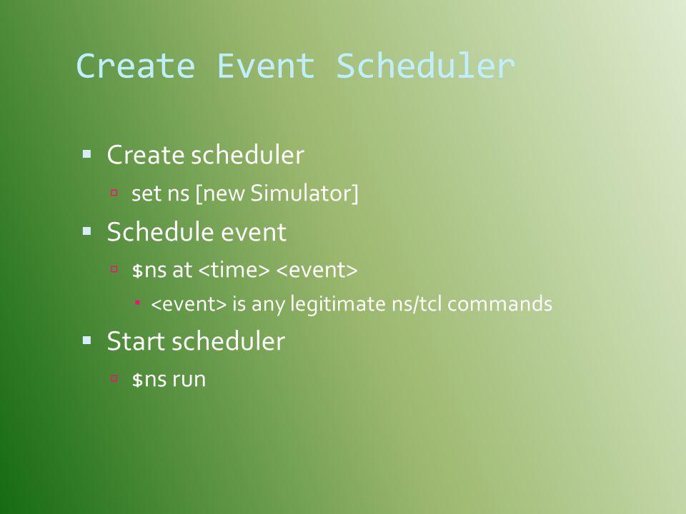 Create Event Scheduler  Create scheduler  set ns [new Simulator]  Schedule event  $ns at  is any legitimate ns/tcl commands  Start scheduler  $ns run