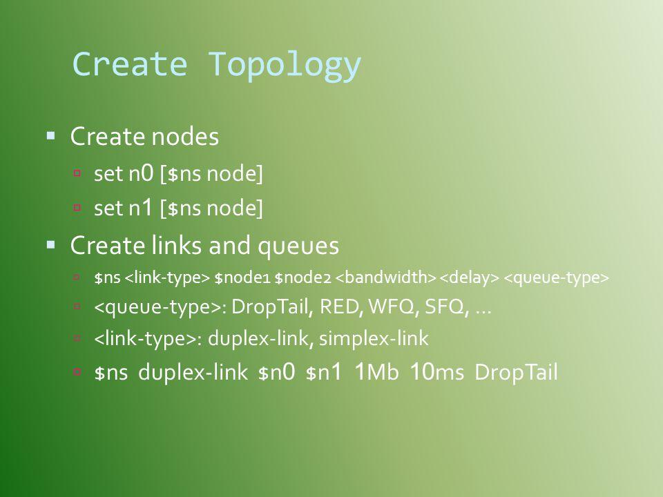 Create Topology  Create nodes  set n 0 [$ns node]  set n 1 [$ns node]  Create links and queues  $ns $n0de1 $node2  : DropTail, RED, WFQ, SFQ, …  : duplex-link, simplex-link  $ns duplex-link $n 0 $n 1 1 Mb 10 ms DropTail