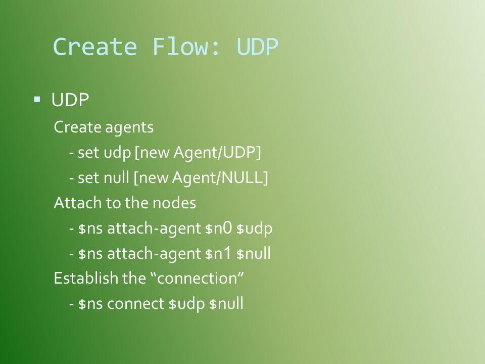 Create Flow: UDP  UDP Create agents - set udp [new Agent/UDP] - set null [new Agent/NULL] Attach to the nodes - $ns attach-agent $n 0 $udp - $ns attach-agent $n 1 $null Establish the connection - $ns connect $udp $null