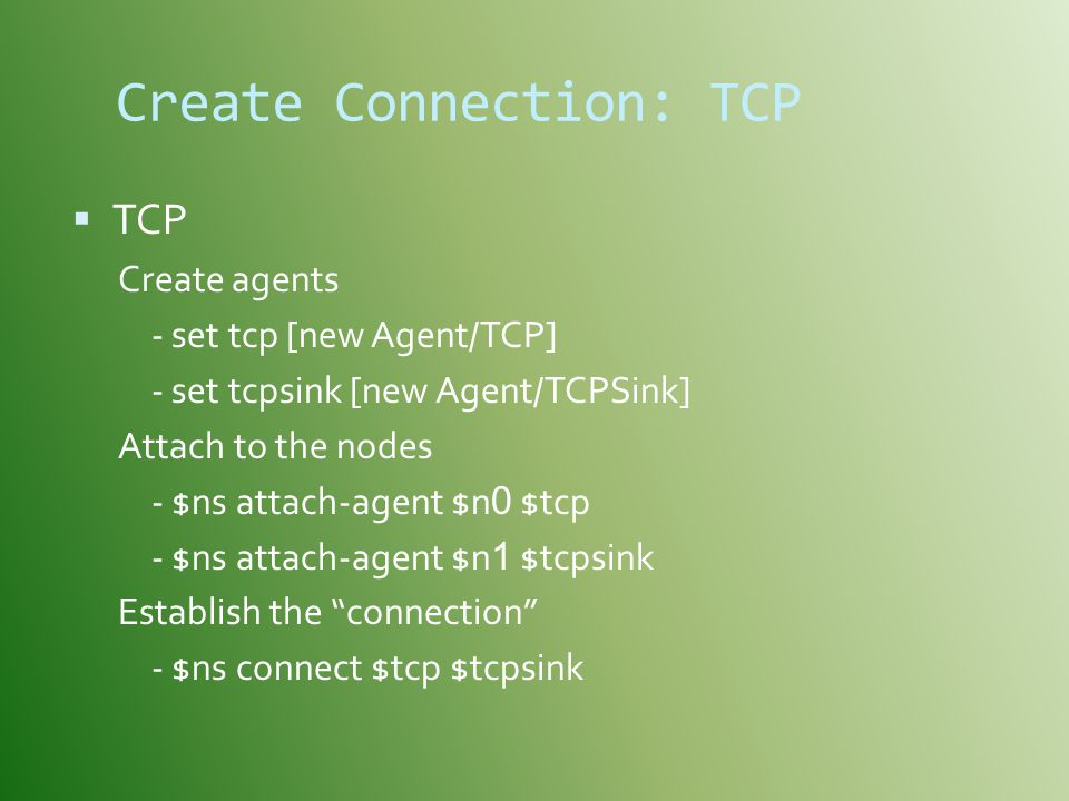 Create Connection: TCP  TCP Create agents - set tcp [new Agent/TCP] - set tcpsink [new Agent/TCPSink] Attach to the nodes - $ns attach-agent $n 0 $tcp - $ns attach-agent $n 1 $tcpsink Establish the connection - $ns connect $tcp $tcpsink