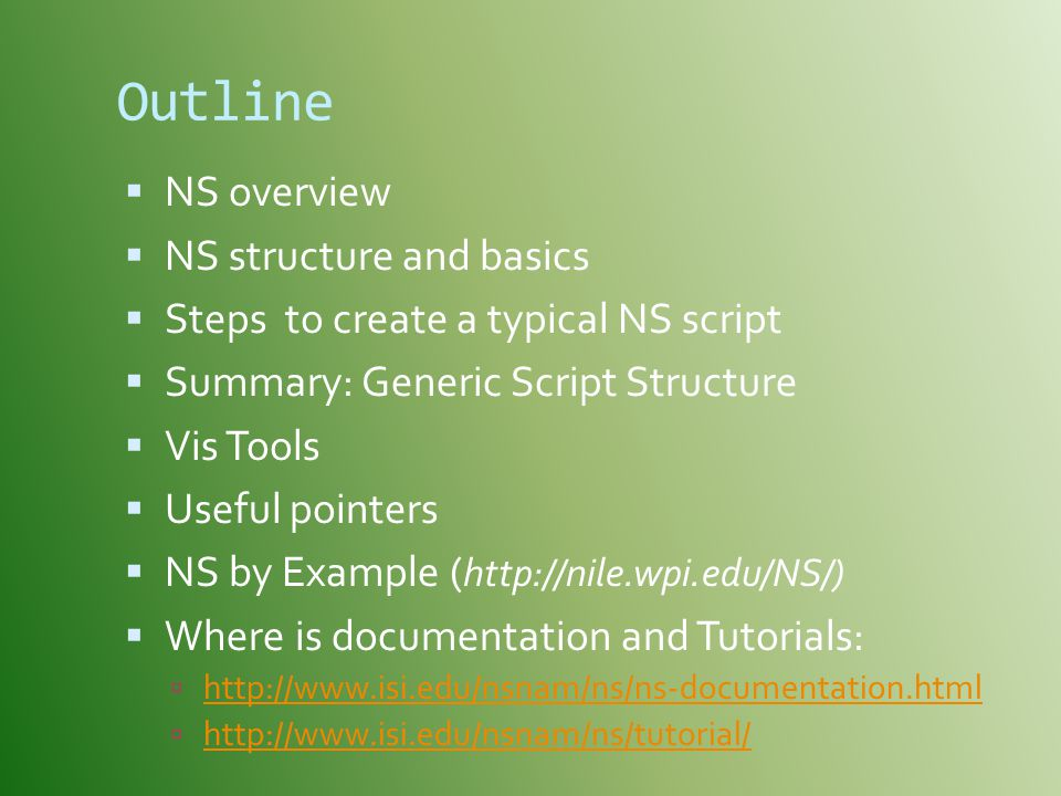 Outline  NS overview  NS structure and basics  Steps to create a typical NS script  Summary: Generic Script Structure  Vis Tools  Useful pointers  NS by Example ( http://nile.wpi.edu/NS/)  Where is documentation and Tutorials:  http://www.isi.edu/nsnam/ns/ns-documentation.html http://www.isi.edu/nsnam/ns/ns-documentation.html  http://www.isi.edu/nsnam/ns/tutorial/ http://www.isi.edu/nsnam/ns/tutorial/