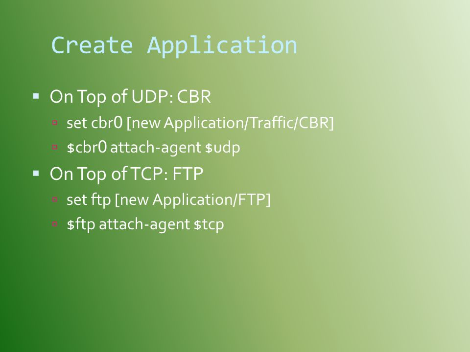 Create Application  On Top of UDP: CBR  set cbr 0 [new Application/Traffic/CBR]  $cbr 0 attach-agent $udp  On Top of TCP: FTP  set ftp [new Application/FTP]  $ftp attach-agent $tcp