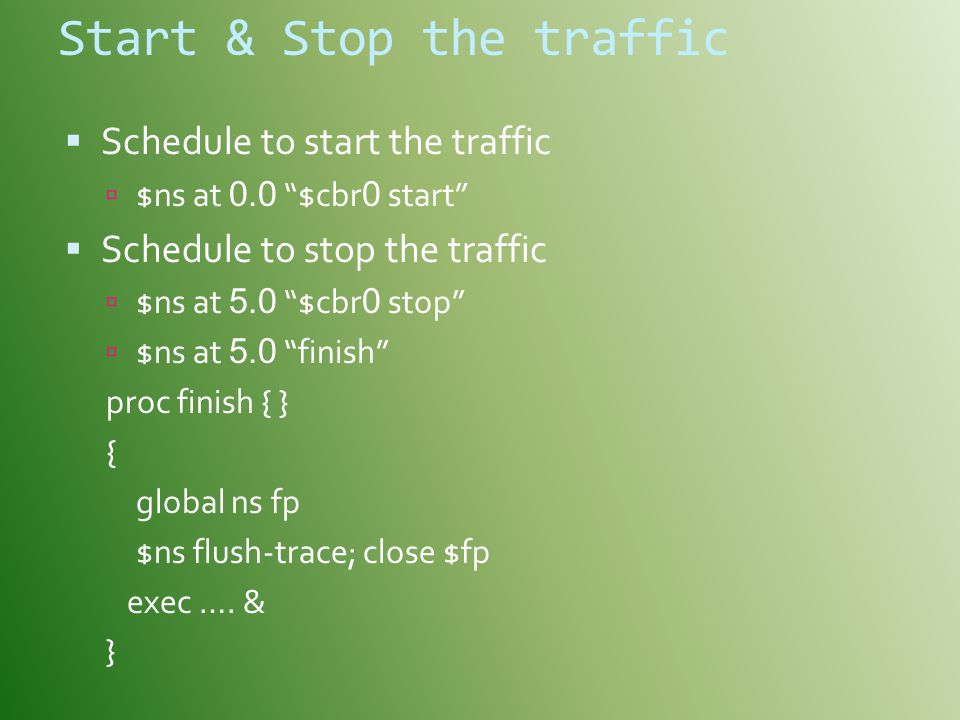 Start & Stop the traffic  Schedule to start the traffic  $ns at 0.0 $cbr 0 start  Schedule to stop the traffic  $ns at 5.0 $cbr 0 stop  $ns at 5.0 finish proc finish { } { global ns fp $ns flush-trace; close $fp exec ….
