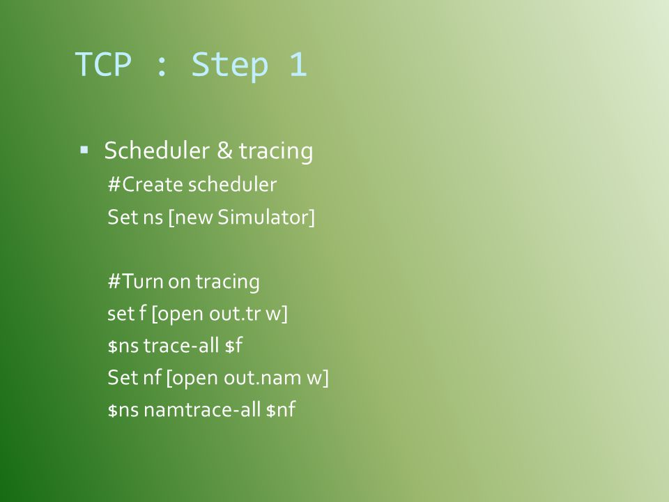 TCP : Step 1  Scheduler & tracing #Create scheduler Set ns [new Simulator] #Turn on tracing set f [open out.tr w] $ns trace-all $f Set nf [open out.nam w] $ns namtrace-all $nf