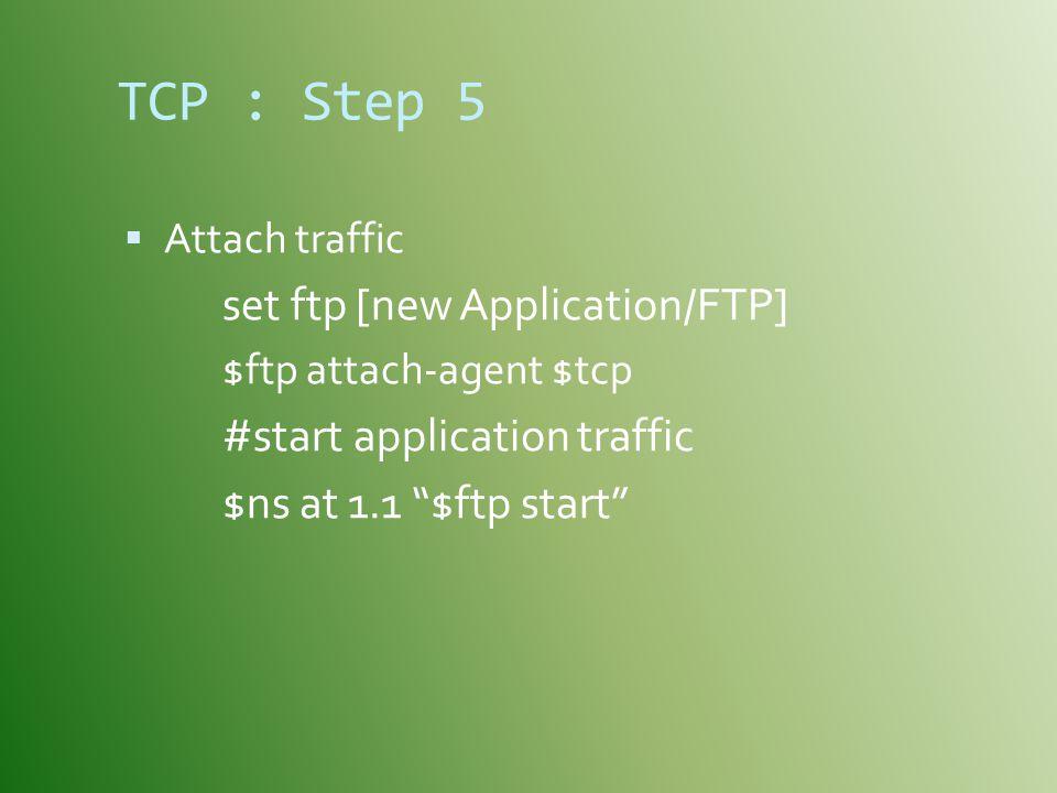 TCP : Step 5  Attach traffic set ftp [new Application/FTP] $ftp attach-agent $tcp #start application traffic $ns at 1.1 $ftp start