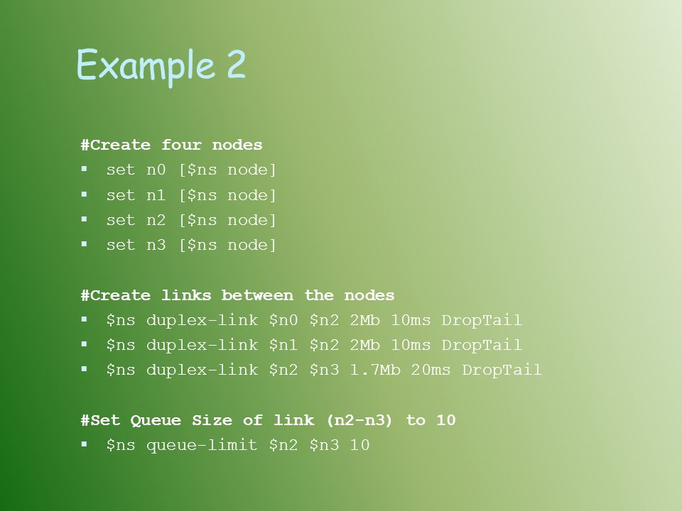 Example 2 #Create four nodes  set n0 [$ns node]  set n1 [$ns node]  set n2 [$ns node]  set n3 [$ns node] #Create links between the nodes  $ns duplex-link $n0 $n2 2Mb 10ms DropTail  $ns duplex-link $n1 $n2 2Mb 10ms DropTail  $ns duplex-link $n2 $n3 1.7Mb 20ms DropTail #Set Queue Size of link (n2-n3) to 10  $ns queue-limit $n2 $n3 10