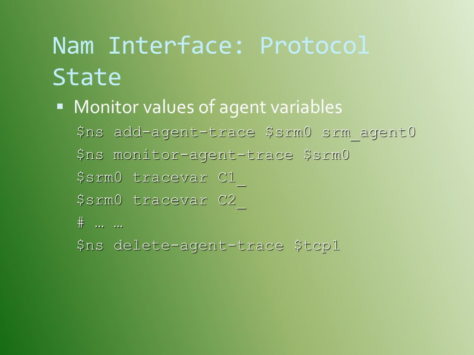 Nam Interface: Protocol State  Monitor values of agent variables $ns add-agent-trace $srm0 srm_agent0 $ns monitor-agent-trace $srm0 $srm0 tracevar C1_ $srm0 tracevar C2_ # … … $ns delete-agent-trace $tcp1