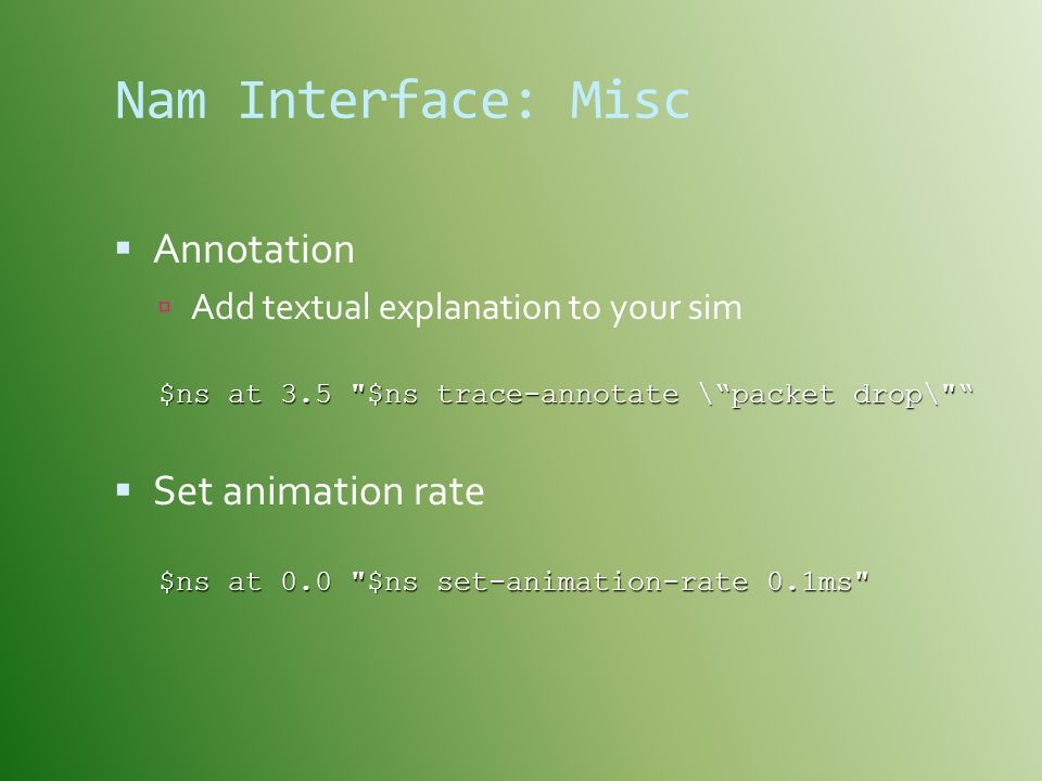 Nam Interface: Misc  Annotation  Add textual explanation to your sim $ns at 3.5 $ns trace-annotate \ packet drop\  Set animation rate $ns at 0.0 $ns set-animation-rate 0.1ms