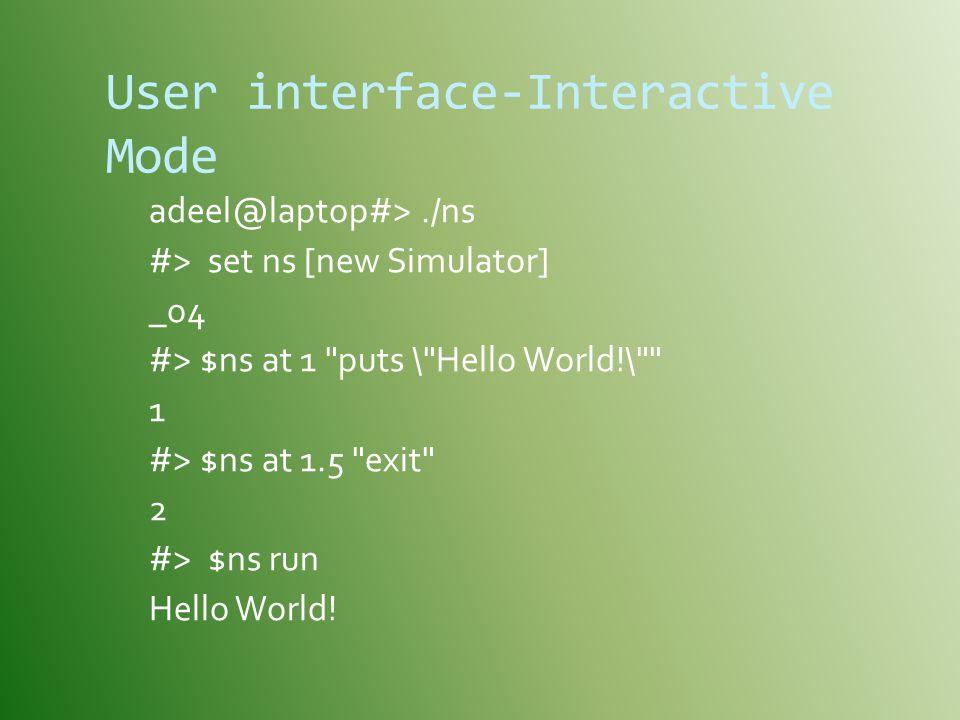 User interface-Interactive Mode adeel@laptop#>./ns #> set ns [new Simulator] _o4 #> $ns at 1 puts \ Hello World!\ 1 #> $ns at 1.5 exit 2 #> $ns run Hello World!