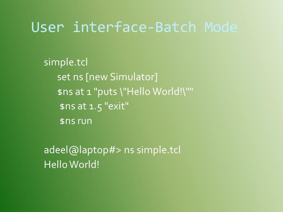 User interface-Batch Mode simple.tcl set ns [new Simulator] $ns at 1 puts \ Hello World!\ $ns at 1.5 exit $ns run adeel@laptop#> ns simple.tcl Hello World!
