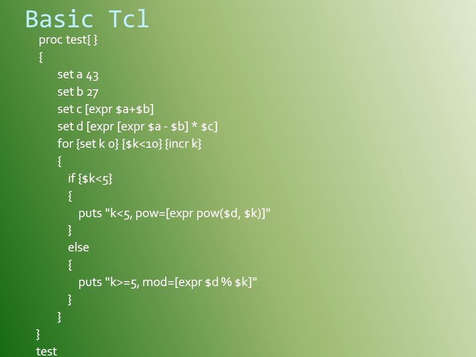Basic Tcl proc test{ } { set a 43 set b 27 set c [expr $a+$b] set d [expr [expr $a - $b] * $c] for {set k 0} {$k<10} {incr k} { if {$k<5} { puts k<5, pow=[expr pow($d, $k)] } else { puts k>=5, mod=[expr $d % $k] } test
